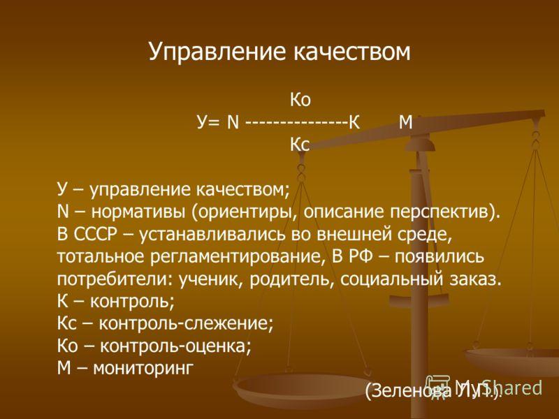Управление качеством Ко У= N ---------------К М Кс У – управление качеством; N – нормативы (ориентиры, описание перспектив). В СССР – устанавливались во внешней среде, тотальное регламентирование, В РФ – появились потребители: ученик, родитель, социа