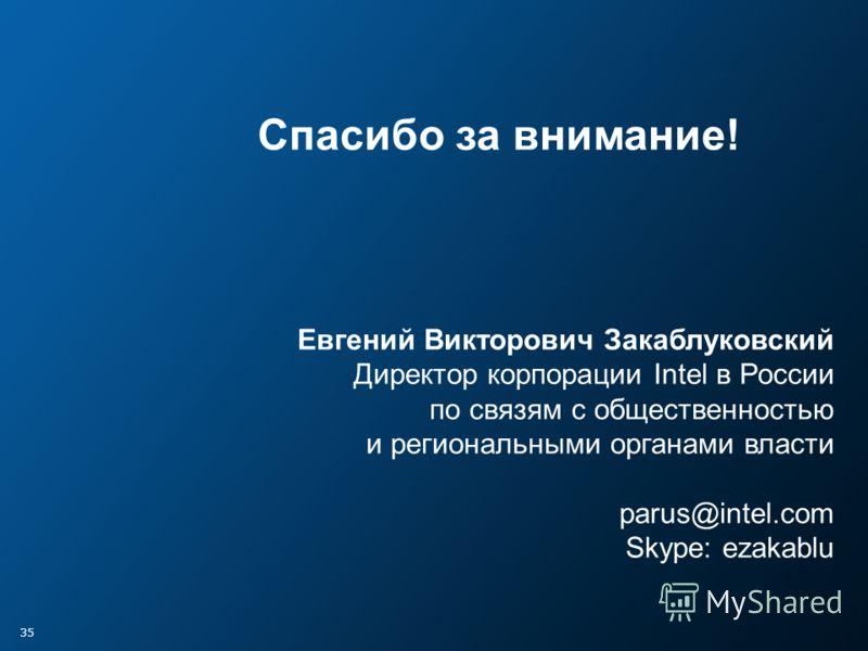 35 Спасибо за внимание! Евгений Викторович Закаблуковский Директор корпорации Intel в России по связям с общественностью и региональными органами власти parus@intel.com Skype: ezakablu