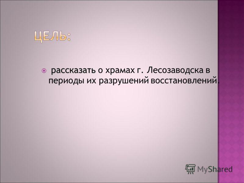 рассказать рассказать о храмах г. Лесозаводска в периоды их разрушений восстановлений.