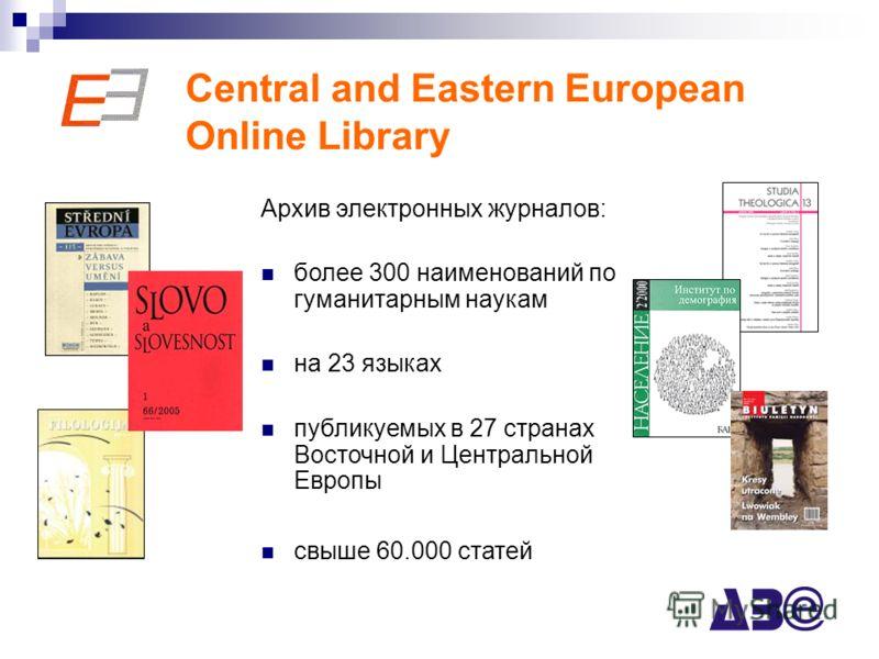 Central and Eastern European Online Library Архив электронных журналов: более 300 наименований по гуманитарным наукам на 23 языках публикуемых в 27 странах Восточной и Центральной Европы свыше 60.000 статей