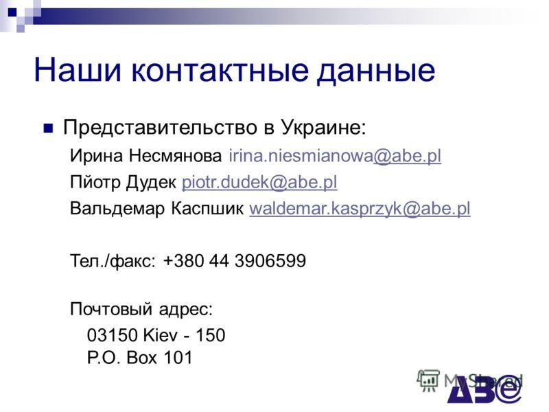 Наши контактные данные Представительство в Украине: Ирина Несмянова irina.niesmianowa@abe.pl@abe.pl Пйотр Дудек piotr.dudek@abe.plpiotr.dudek@abe.pl Вальдемар Каспшик waldemar.kasprzyk@abe.plwaldemar.kasprzyk@abe.pl Тел./факс: +380 44 3906599 Почтовы