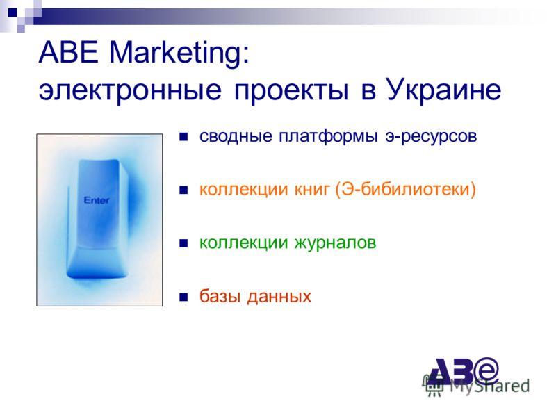 ABE Marketing: электронные проекты в Украине сводные платформы э-ресурсов коллекции книг (Э-бибилиотеки) коллекции журналов базы данных