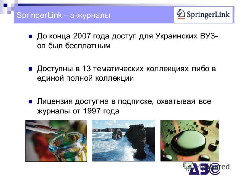 До конца 2007 года доступ для Украинских ВУЗ- ов был бесплатным Доступны в 13 тематических коллекциях либо в единой полной коллекции Лицензия доступна в подписке, охватывая все журналы от 1997 года SpringerLink – э-журналы