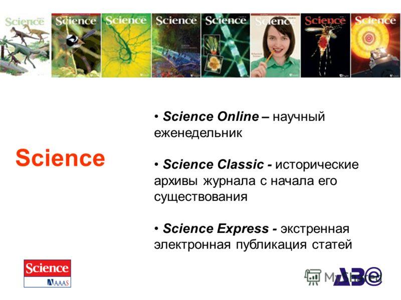 Science Science Online – научный еженедельник Science Classic - исторические архивы журнала c начала его существования Science Express - экстренная электронная публикация статей