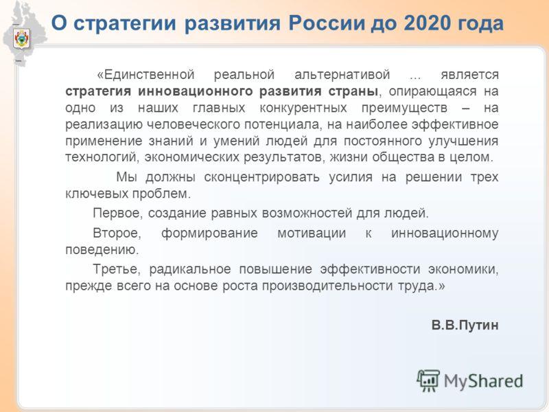 О стратегии развития России до 2020 года «Единственной реальной альтернативой... является стратегия инновационного развития страны, опирающаяся на одно из наших главных конкурентных преимуществ – на реализацию человеческого потенциала, на наиболее эф