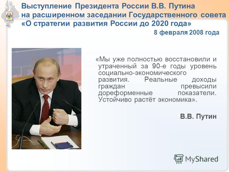 Выступление Президента России В.В. Путина на расширенном заседании Государственного совета «О стратегии развития России до 2020 года» 8 февраля 2008 года «Мы уже полностью восстановили и утраченный за 90-е годы уровень социально-экономического развит