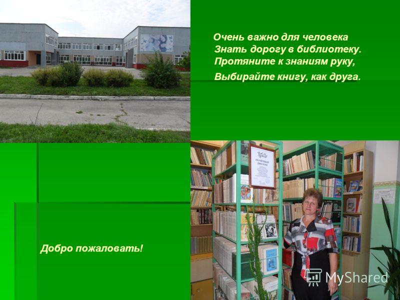 Очень важно для человека Знать дорогу в библиотеку. Протяните к знаниям руку, Выбирайте книгу, как друга. Добро пожаловать!