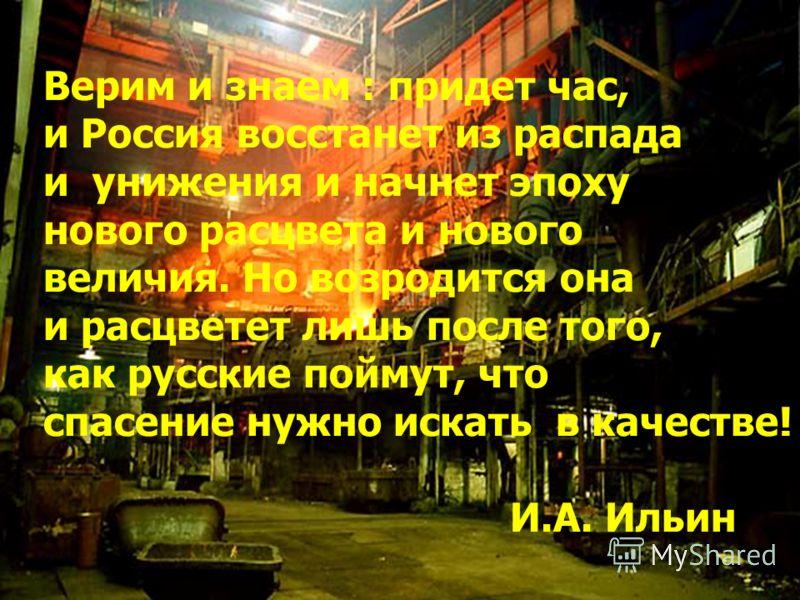 Верим и знаем : придет час, и Россия восстанет из распада и унижения и начнет эпоху нового расцвета и нового величия. Но возродится она и расцветет лишь после того, как русские поймут, что спасение нужно искать в качестве! И.А. Ильин