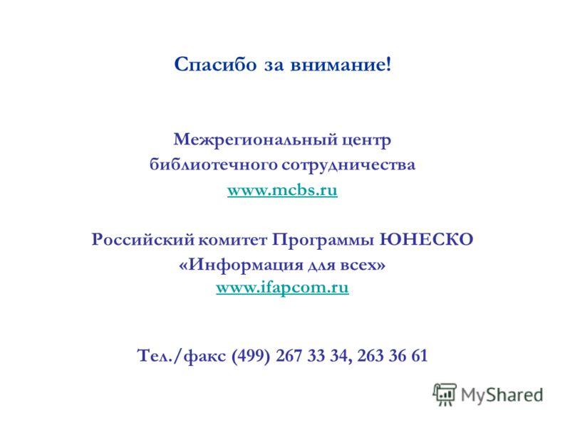Спасибо за внимание! Межрегиональный центр библиотечного сотрудничества www.mcbs.ru Российский комитет Программы ЮНЕСКО «Информация для всех» www.ifapcom.ru Тел./факс (499) 267 33 34, 263 36 61