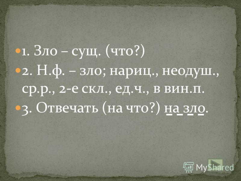 1. Зло – сущ. (что?) 2. Н.ф. – зло; нариц., неодуш., ср.р., 2-е скл., ед.ч., в вин.п. 3. Отвечать (на что?) на зло.