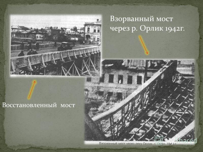 Восстановленный мост Взорванный мост через р. Орлик 1942г.