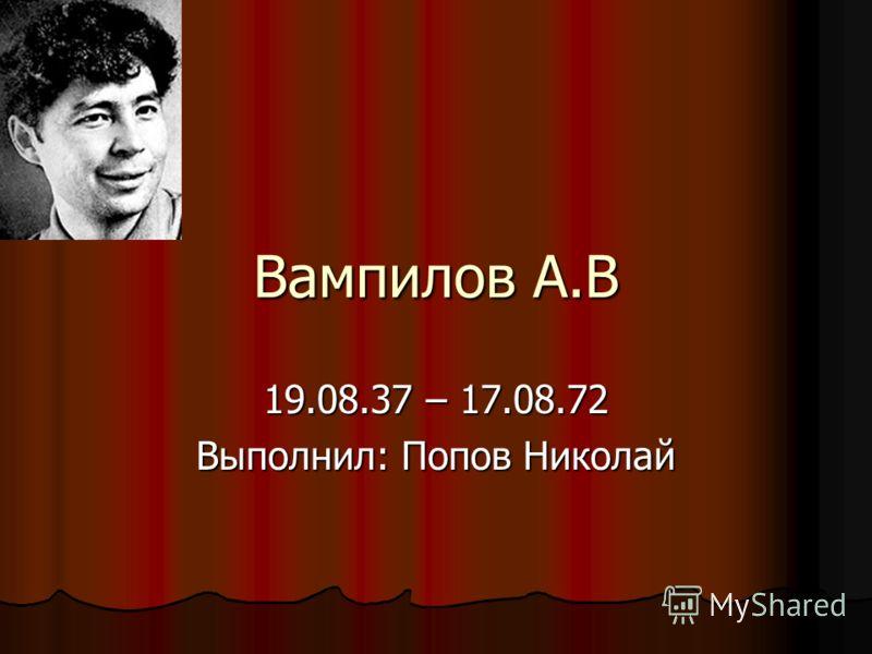 Вампилов А.В 19.08.37 – 17.08.72 Выполнил: Попов Николай