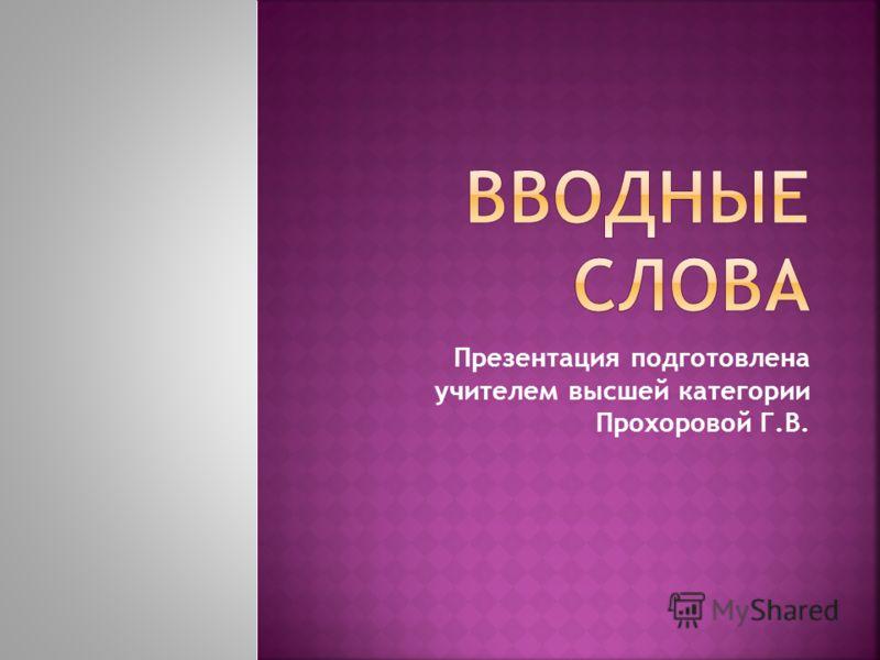 Презентация подготовлена учителем высшей категории Прохоровой Г.В.