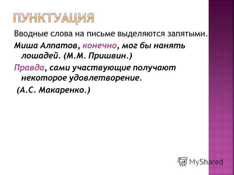 Вводные слова на письме выделяются запятыми. Миша Алпатов, конечно, мог бы нанять лошадей. (М.М. Пришвин.) Правда, сами участвующие получают некоторое удовлетворение. (А.С. Макаренко.)