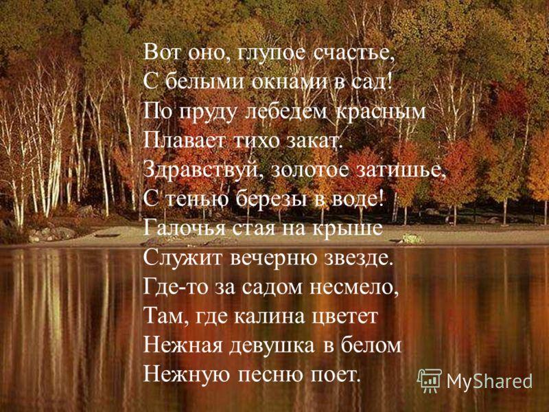Вот оно, глупое счастье, С белыми окнами в сад! По пруду лебедем красным Плавает тихо закат. Здравствуй, золотое затишье, С тенью березы в воде! Галочья стая на крыше Служит вечерню звезде. Где-то за садом несмело, Там, где калина цветет Нежная девуш