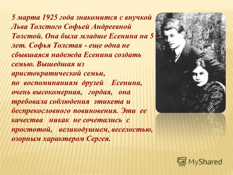 5 марта 1925 года знакомится с внучкой Льва Толстого Софьей Андреевной Толстой. Она была младше Есенина на 5 лет. Софья Толстая - еще одна не сбывшаяся надежда Есенина создать семью. Вышедшая из аристократической семьи, по воспоминаниям друзей Есенин
