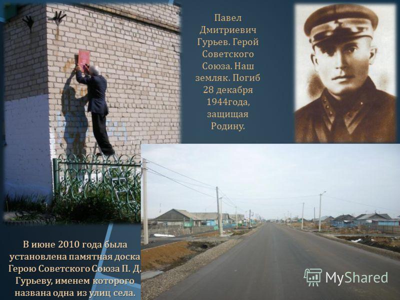 В июне 2010 года была установлена памятная доска Герою Советского Союза П. Д. Гурьеву, именем которого названа одна из улиц села. Павел Дмитриевич Гурьев. Герой Советского Союза. Наш земляк. Погиб 28 декабря 1944 года, защищая Родину.