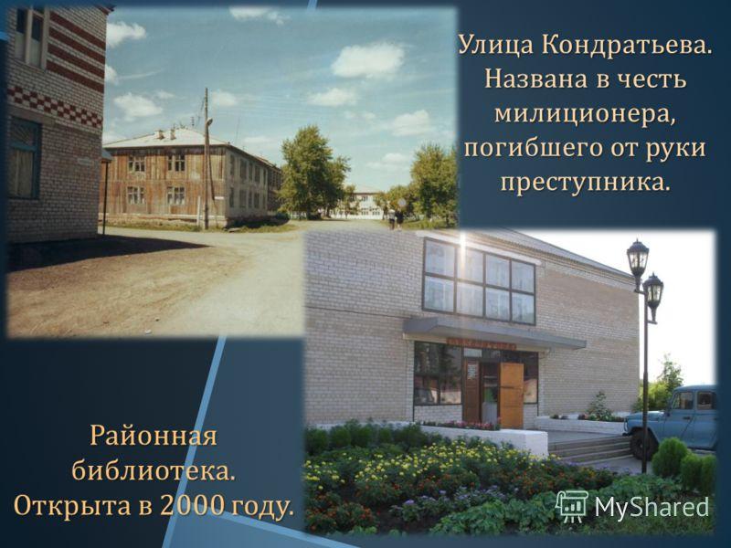 Улица Кондратьева. Названа в честь милиционера, погибшего от руки преступника. Районная библиотека. Открыта в 2000 году.