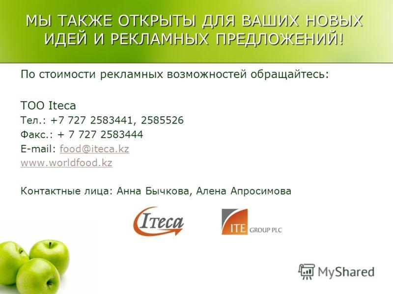 МЫ ТАКЖЕ ОТКРЫТЫ ДЛЯ ВАШИХ НОВЫХ ИДЕЙ И РЕКЛАМНЫХ ПРЕДЛОЖЕНИЙ! По стоимости рекламных возможностей обращайтесь: ТОО Iteca Тел.: +7 727 2583441, 2585526 Факс.: + 7 727 2583444 E-mail: food@iteca.kzfood@iteca.kz www.worldfood.kz Контактные лица: Анна Б