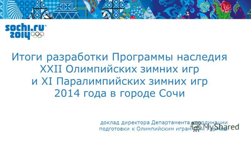 доклад директора Департамента координации подготовки к Олимпийским играм О.А. Гармаш Итоги разработки Программы наследия XXII Олимпийских зимних игр и XI Паралимпийских зимних игр 2014 года в городе Сочи