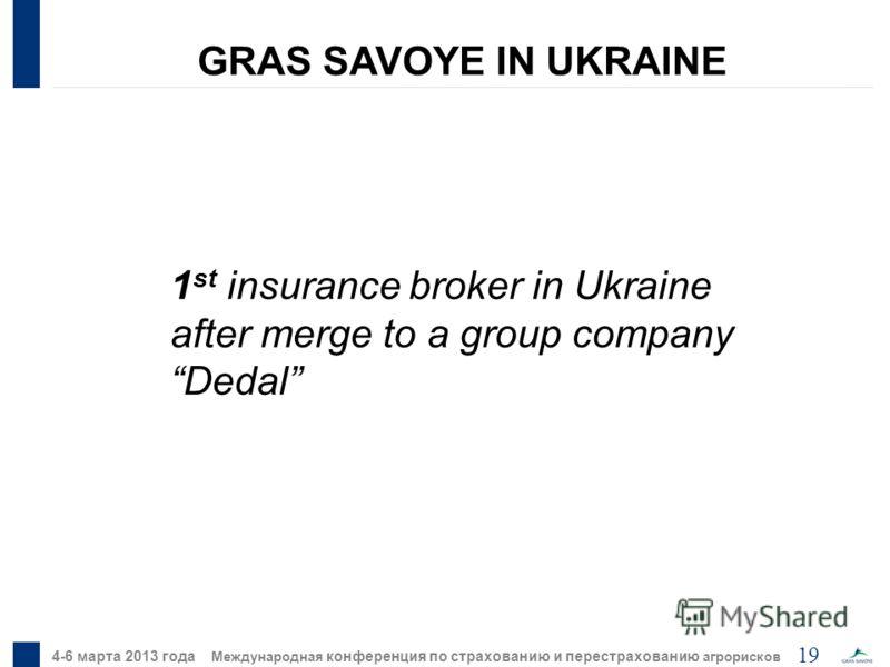 19 4-6 марта 2013 года Международная конференция по страхованию и перестрахованию агрорисков 1 st insurance broker in Ukraine after merge to a group company Dedal GRAS SAVOYE IN UKRAINE