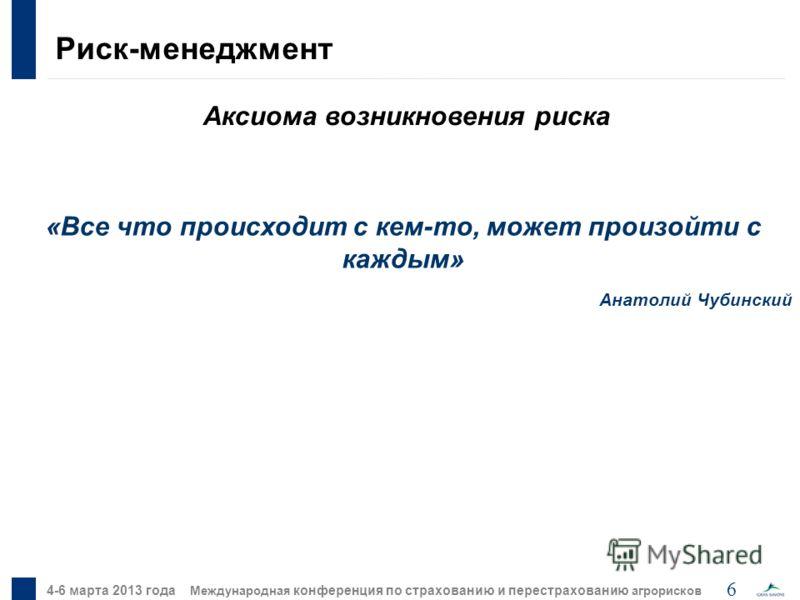 6 4-6 марта 2013 года Международная конференция по страхованию и перестрахованию агрорисков Аксиома возникновения риска Риск-менеджмент «Все что происходит с кем-то, может произойти с каждым» Анатолий Чубинский