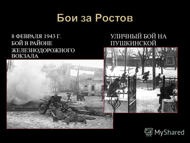 8 Ф ЕВРАЛЯ 1943 Г. БОЙ В Р АЙОНЕ ЖЕЛЕЗНОДОРОЖНОГО ВОКЗАЛА УЛИЧНЫЙ Б ОЙ Н А ПУШКИНСКОЙ