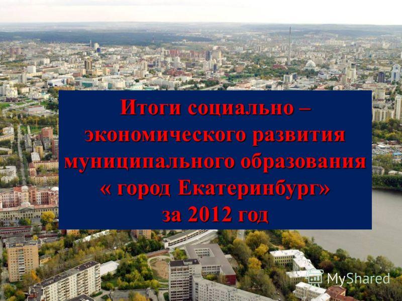 Итоги социально – экономического развития муниципального образования « город Екатеринбург» за 2012 год