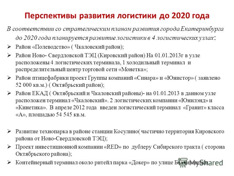 Перспективы развития логистики до 2020 года В соответствии со стратегическим планом развития города Екатеринбурга до 2020 года планируется развитие логистики в 4 логистических узлах : Район «Полеводство» ( Чкаловский район); Район Ново- Свердловской