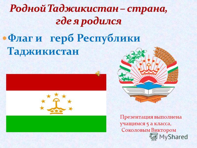 Флаг и герб Республики Таджикистан Презентация выполнена учащимся 5 а класса, Соколовым Виктором