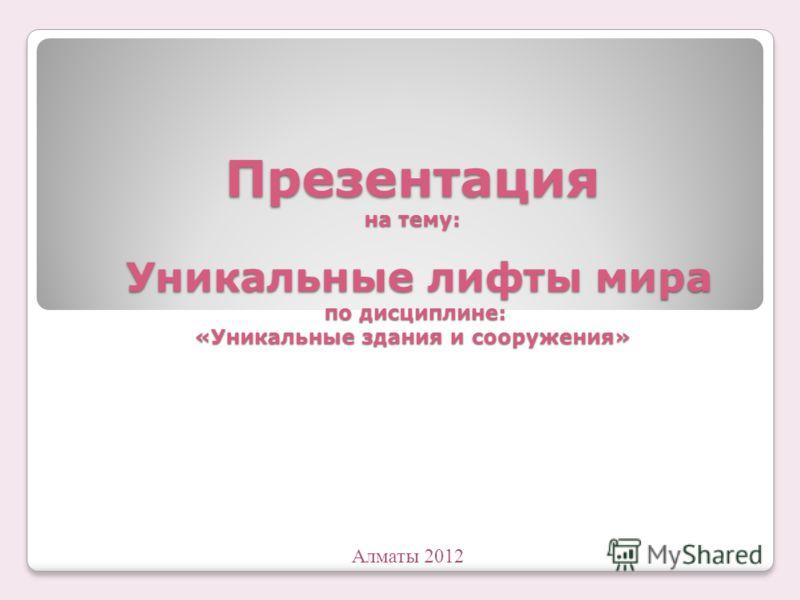 Презентация на тему: Уникальные лифты мира по дисциплине: «Уникальные здания и сооружения» Алматы 2012