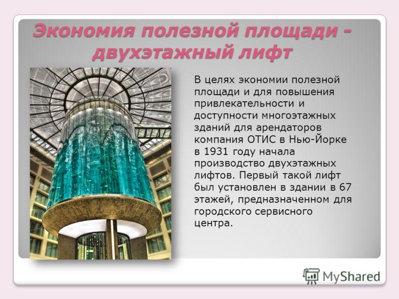 Экономия полезной площади - двухэтажный лифт В целях экономии полезной площади и для повышения привлекательности и доступности многоэтажных зданий для арендаторов компания ОТИС в Нью-Йорке в 1931 году начала производство двухэтажных лифтов. Первый та