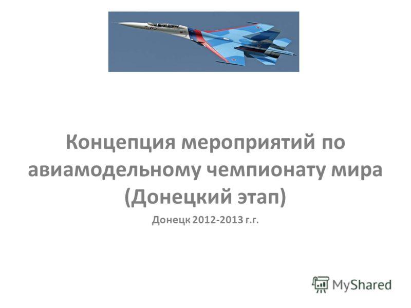Концепция мероприятий по авиамодельному чемпионату мира (Донецкий этап) Донецк 2012-2013 г.г.