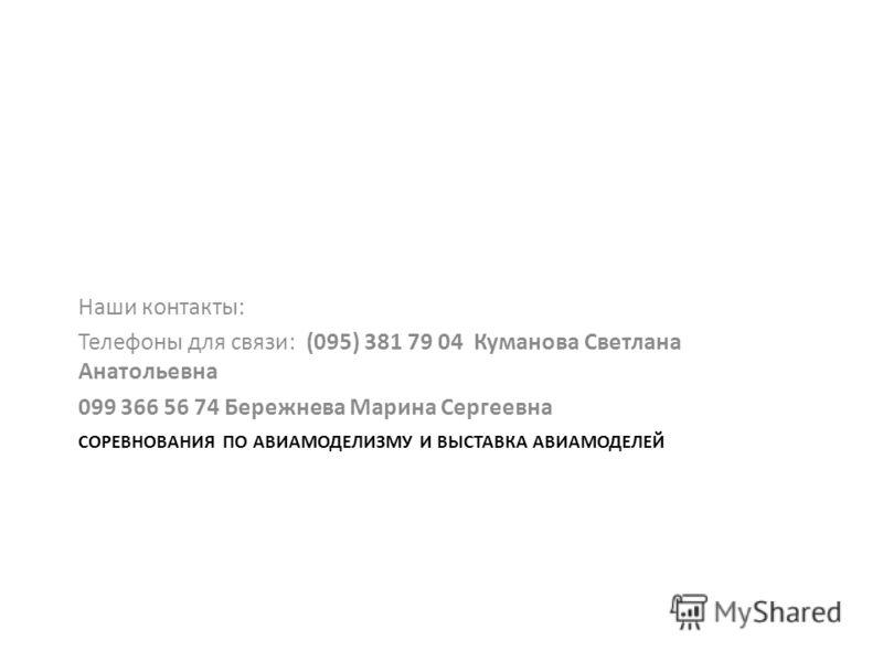 СОРЕВНОВАНИЯ ПО АВИАМОДЕЛИЗМУ И ВЫСТАВКА АВИАМОДЕЛЕЙ Наши контакты: Телефоны для связи: (095) 381 79 04 Куманова Светлана Анатольевна 099 366 56 74 Бережнева Марина Сергеевна