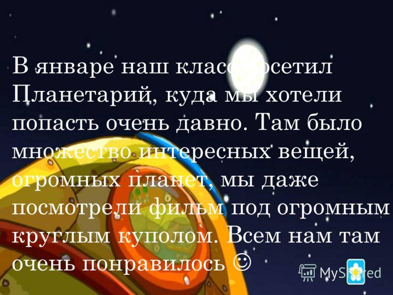 Э КСКУРСИЯ В П ЛАНЕТАРИЙ В январе наш класс посетил Планетарий, куда мы хотели попасть очень давно. Там было множество интересных вещей, огромных планет, мы даже посмотрели фильм под огромным круглым куполом. Всем нам там очень понравилось