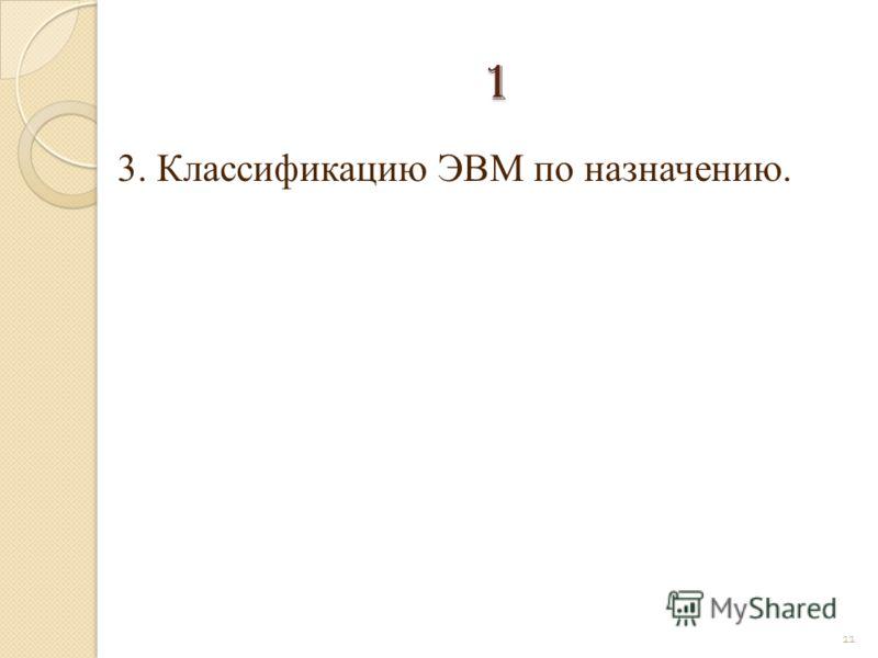 3. Классификацию ЭВМ по назначению. 11 1