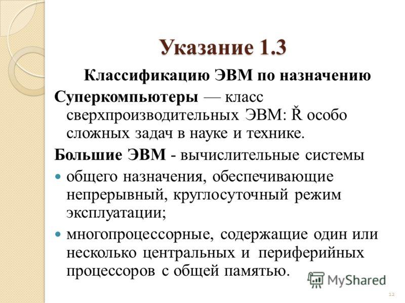 Указание 1.3 Классификацию ЭВМ по назначению Суперкомпьютеры класс сверхпроизводительных ЭВМ: Ř особо сложных задач в науке и технике. Большие ЭВМ - вычислительные системы общего назначения, обеспечивающие непрерывный, круглосуточный режим эксплуатац