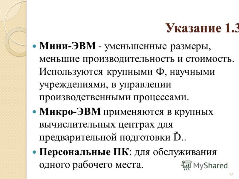 Указание 1.3 Мини-ЭВМ - уменьшенные размеры, меньшие производительность и стоимость. Используются крупными Ф, научными учреждениями, в управлении производственными процессами. Микро-ЭВМ применяются в крупных вычислительных центрах для предварительно