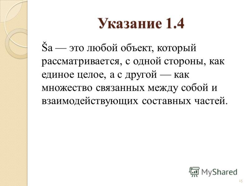Šа это любой объект, который рассматривается, с одной стороны, как единое целое, а с другой как множество связанных между собой и взаимодействующих составных частей. 15 Указание 1.4