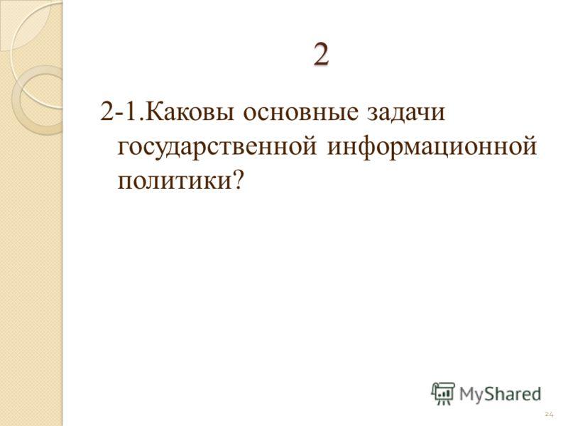2 2-1.Каковы основные задачи государственной информационной политики? 24