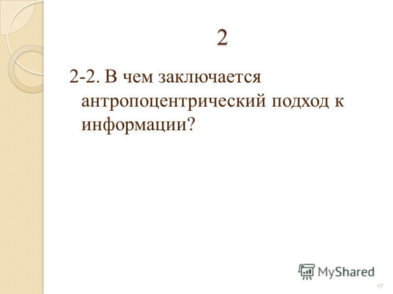 2 2-2. В чем заключается антропоцентрический подход к информации? 27