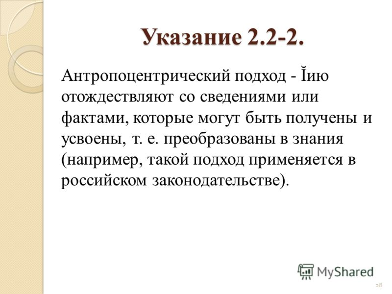 Указание 2.2-2. Антропоцентрический подход - Ĭию отождествляют со сведениями или фактами, которые могут быть получены и усвоены, т. е. преобразованы в знания (например, такой подход применяется в российском законодательстве). 28