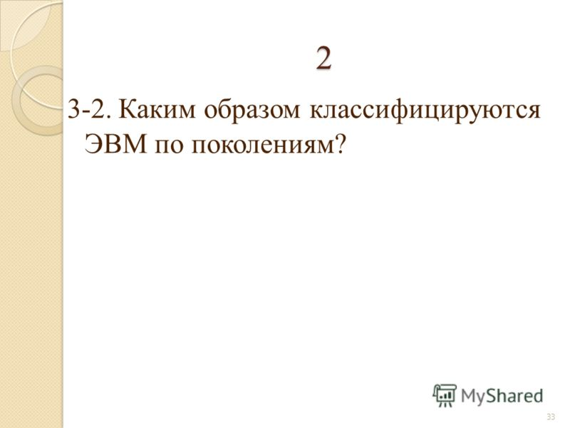 2 3-2. Каким образом классифицируются ЭВМ по поколениям? 33