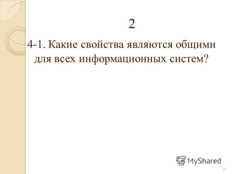 2 4-1. Какие свойства являются общими для всех информационных систем? 36