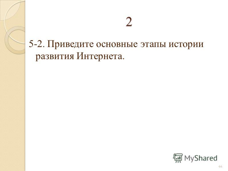 5-2. Приведите основные этапы истории развития Интернета. 44 2