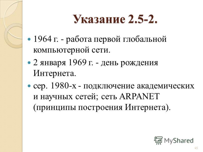 1964 г. - работа первой глобальной компьютерной сети. 2 января 1969 г. - день рождения Интернета. cер. 1980-х - подключение академических и научных сетей; сеть ARPANET (принципы построения Интернета). 45 Указание 2.5-2.