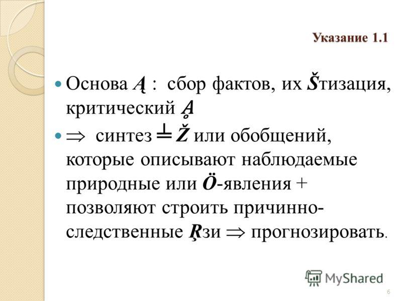 Указание 1.1 Основа Ą : сбор фактов, их Šтизация, критический синтез Ž или обобщений, которые описывают наблюдаемые природные или Ö-явления + позволяют строить причинно- следственные Ŗзи прогнозировать. 6