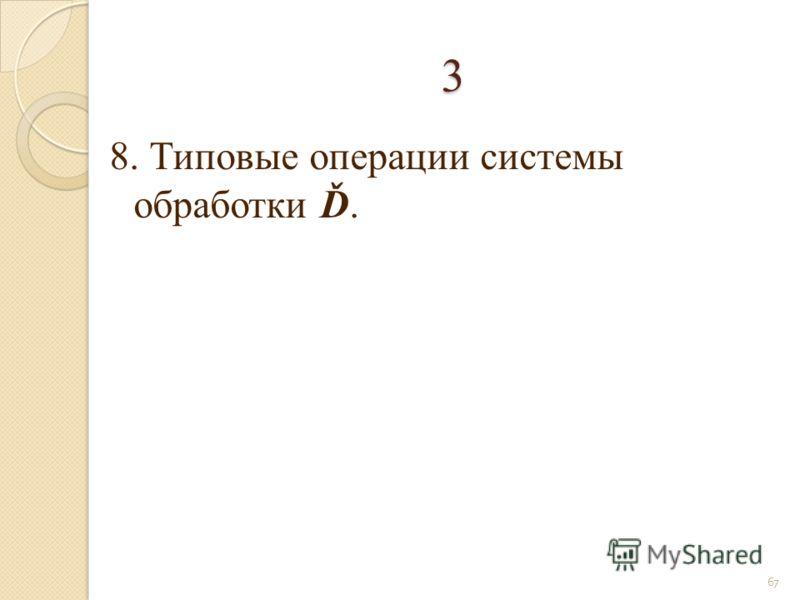 3 8. Типовые операции системы обработки Ď. 67