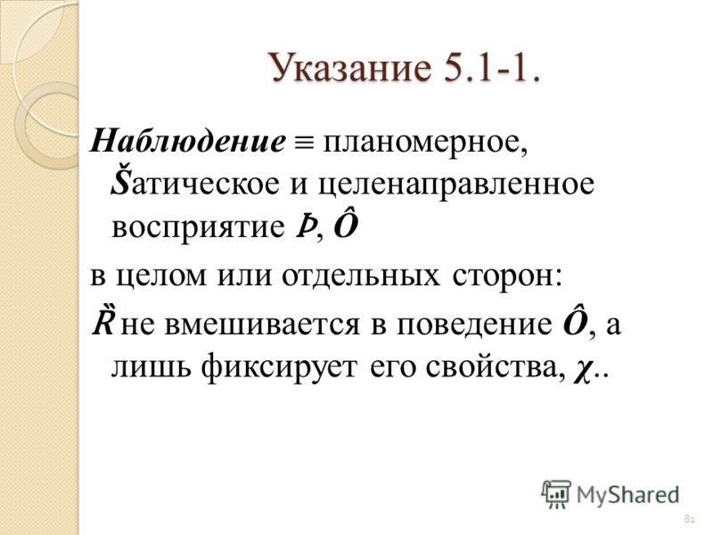 Указание 5.1-1. Наблюдение планомерное, Šатическое и целенаправленное восприятие, Ô в целом или отдельных сторон: Ȑ не вмешивается в поведение Ô, а лишь фиксирует его свойства, χ.. 81