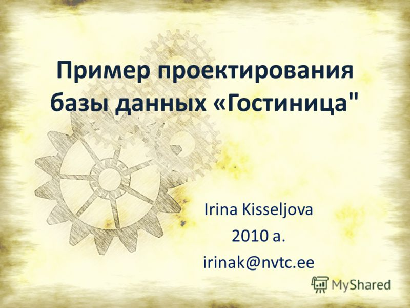 Пример проектирования базы данных «Гостиница Irina Kisseljova 2010 a. irinak@nvtc.ee